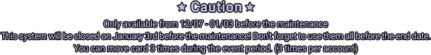 ★ Caution★ Only available from 12/07 - 01/03 before the maintenance This system will be closed on January 3rd before the maintenance! Don't forget to use them all before the end date. You can move card 3 times during the event period. (3 times per account)