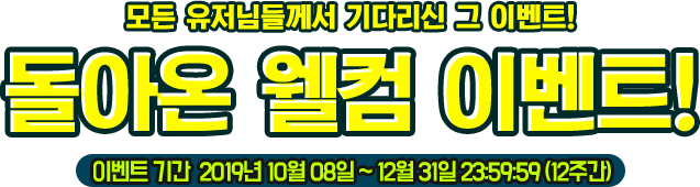 모든 유저님들께서 기다리신 그 이벤트! 돌아온 웰컴 이벤트! 이벤트 기간 2018.5.29(점검 후) ~ 2018.8.31 9주간